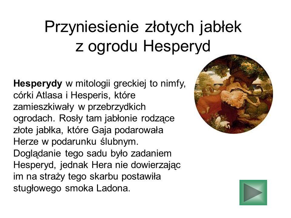Przyniesienie złotych jabłek z ogrodu Hesperyd Hesperydy w mitologii greckiej to nimfy, córki Atlasa i Hesperis, które zamieszkiwały w przebrzydkich o