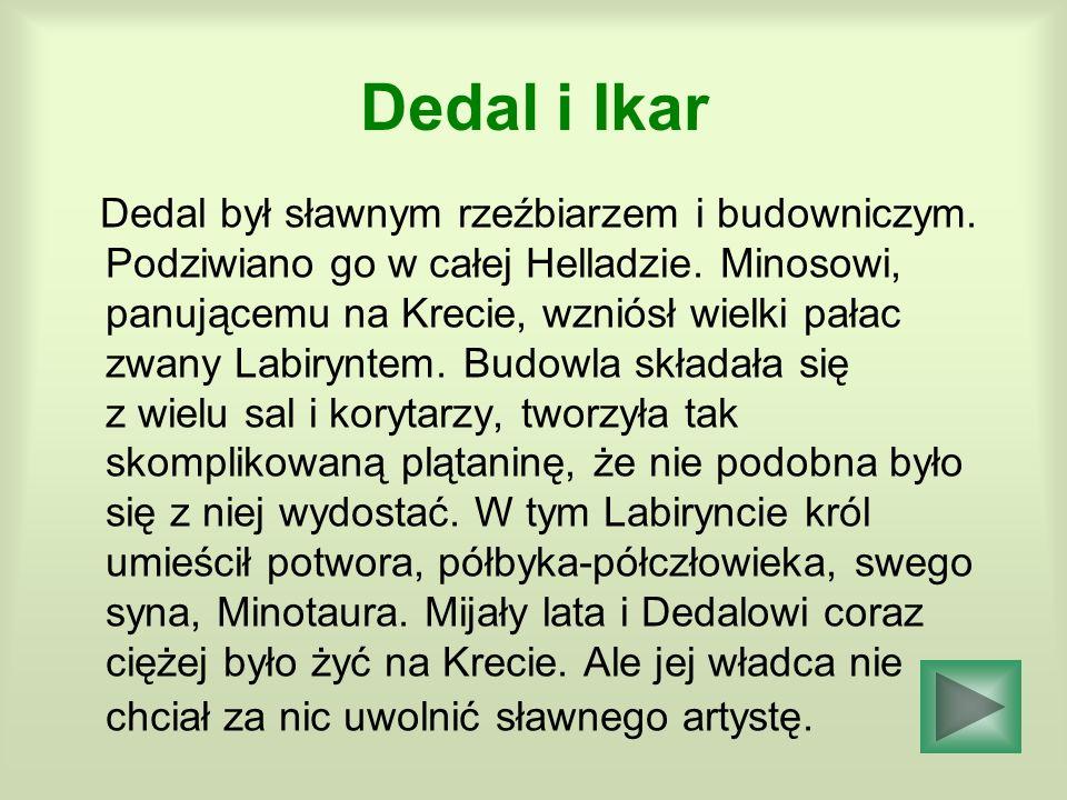 Dedal i Ikar Dedal był sławnym rzeźbiarzem i budowniczym. Podziwiano go w całej Helladzie. Minosowi, panującemu na Krecie, wzniósł wielki pałac zwany