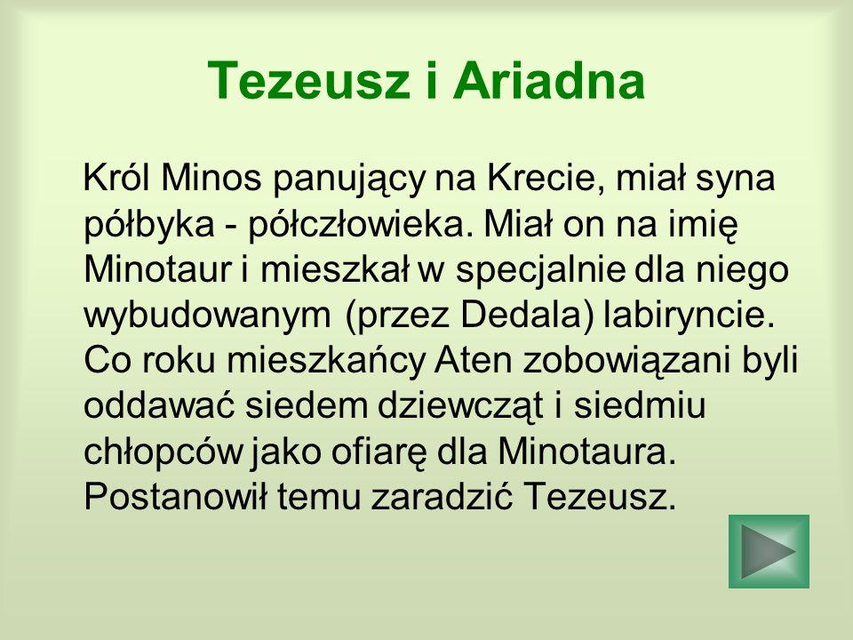 Tezeusz i Ariadna Król Minos panujący na Krecie, miał syna półbyka - półczłowieka. Miał on na imię Minotaur i mieszkał w specjalnie dla niego wybudowa