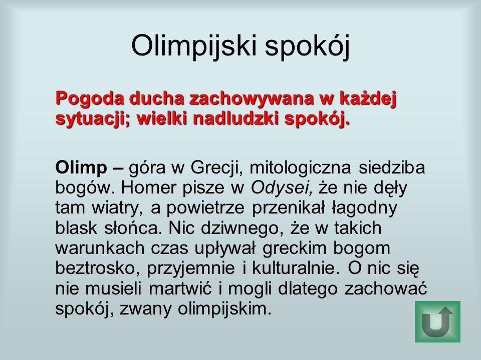 Olimpijski spokój Pogoda ducha zachowywana w każdej sytuacji; wielki nadludzki spokój. Olimp Olimp – góra w Grecji, mitologiczna siedziba bogów. Homer
