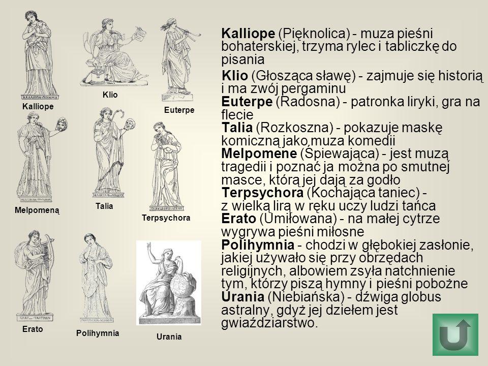 Erato Klio Euterpe Terpsychora Talia Kalliope Melpomeną Polihymnia Urania Kalliope (Pięknolica) - muza pieśni bohaterskiej, trzyma rylec i tabliczkę do pisania Klio (Głosząca sławę) - zajmuje się historią i ma zwój pergaminu Euterpe (Radosna) - patronka liryki, gra na flecie Talia (Rozkoszna) - pokazuje maskę komiczną jako muza komedii Melpomene (Śpiewająca) - jest muzą tragedii i poznać ja można po smutnej masce, którą jej dają za godło Terpsychora (Kochająca taniec) - z wielką lirą w ręku uczy ludzi tańca Erato (Umiłowana) - na małej cytrze wygrywa pieśni miłosne Polihymnia - chodzi w głębokiej zasłonie, jakiej używało się przy obrzędach religijnych, albowiem zsyła natchnienie tym, którzy piszą hymny i pieśni pobożne Urania (Niebiańska) - dźwiga globus astralny, gdyż jej dziełem jest gwiaździarstwo.