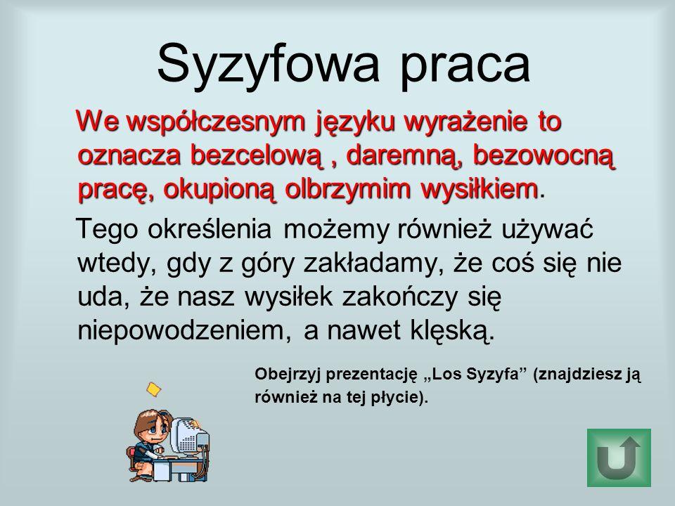 Syzyfowa praca We współczesnym języku wyrażenie to oznacza bezcelową, daremną, bezowocną pracę, okupioną olbrzymim wysiłkiem We współczesnym języku wyrażenie to oznacza bezcelową, daremną, bezowocną pracę, okupioną olbrzymim wysiłkiem.