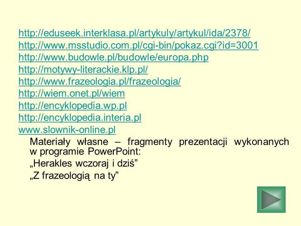 http://eduseek.interklasa.pl/artykuly/artykul/ida/2378/ http://www.msstudio.com.pl/cgi-bin/pokaz.cgi?id=3001 http://www.budowle.pl/budowle/europa.php http://motywy-literackie.klp.pl/ http://www.frazeologia.pl/frazeologia/ http://wiem.onet.pl/wiem http://encyklopedia.wp.pl http://encyklopedia.interia.pl www.slownik-online.pl Materiały własne – fragmenty prezentacji wykonanych w programie PowerPoint: Herakles wczoraj i dziś Z frazeologią na ty