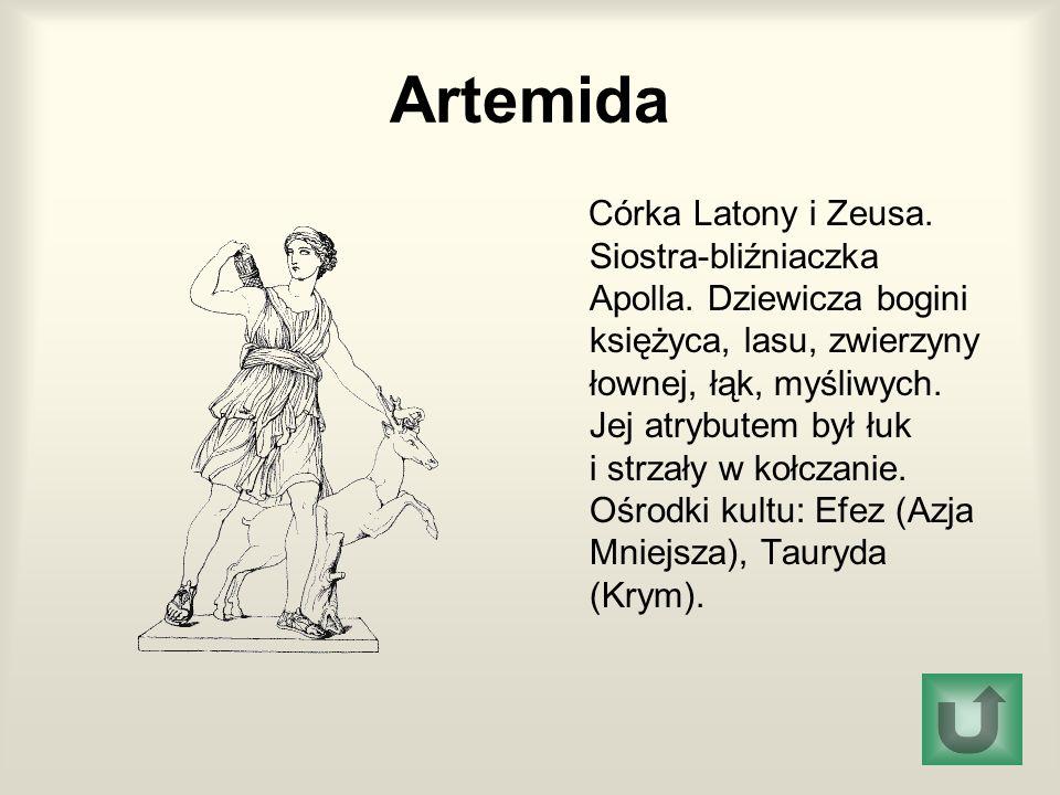 Artemida Córka Latony i Zeusa. Siostra-bliźniaczka Apolla. Dziewicza bogini księżyca, lasu, zwierzyny łownej, łąk, myśliwych. Jej atrybutem był łuk i