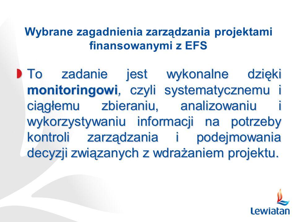 Wybrane zagadnienia zarządzania projektami finansowanymi z EFS To zadanie jest wykonalne dzięki monitoringowi, czyli systematycznemu i ciągłemu zbieraniu, analizowaniu i wykorzystywaniu informacji na potrzeby kontroli zarządzania i podejmowania decyzji związanych z wdrażaniem projektu.