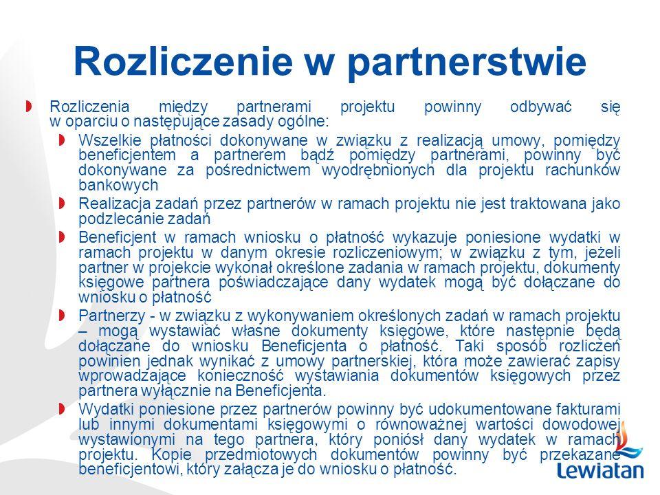Rozliczenie w partnerstwie Rozliczenia między partnerami projektu powinny odbywać się w oparciu o następujące zasady ogólne: Wszelkie płatności dokonywane w związku z realizacją umowy, pomiędzy beneficjentem a partnerem bądź pomiędzy partnerami, powinny być dokonywane za pośrednictwem wyodrębnionych dla projektu rachunków bankowych Realizacja zadań przez partnerów w ramach projektu nie jest traktowana jako podzlecanie zadań Beneficjent w ramach wniosku o płatność wykazuje poniesione wydatki w ramach projektu w danym okresie rozliczeniowym; w związku z tym, jeżeli partner w projekcie wykonał określone zadania w ramach projektu, dokumenty księgowe partnera poświadczające dany wydatek mogą być dołączane do wniosku o płatność Partnerzy - w związku z wykonywaniem określonych zadań w ramach projektu – mogą wystawiać własne dokumenty księgowe, które następnie będą dołączane do wniosku Beneficjenta o płatność.