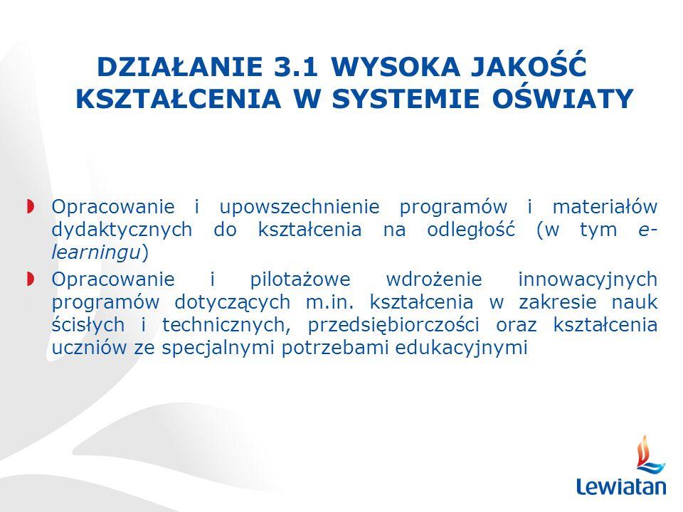 DZIAŁANIE 3.1 WYSOKA JAKOŚĆ KSZTAŁCENIA W SYSTEMIE OŚWIATY Opracowanie i upowszechnienie programów i materiałów dydaktycznych do kształcenia na odległość (w tym e- learningu) Opracowanie i pilotażowe wdrożenie innowacyjnych programów dotyczących m.in.