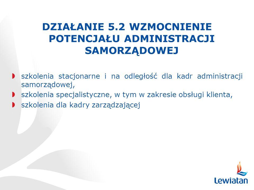 DZIAŁANIE 5.2 WZMOCNIENIE POTENCJAŁU ADMINISTRACJI SAMORZĄDOWEJ szkolenia stacjonarne i na odległość dla kadr administracji samorządowej, szkolenia specjalistyczne, w tym w zakresie obsługi klienta, szkolenia dla kadry zarządzającej