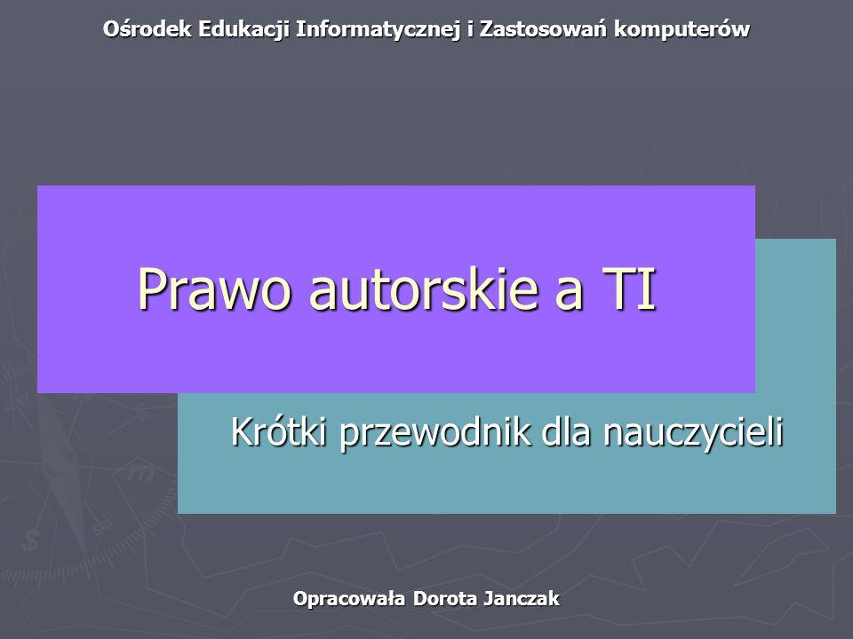 Ośrodek Edukacji Informatycznej i Zastosowań komputerów Opracowała Dorota Janczak Krótki przewodnik dla nauczycieli Prawo autorskie a TI