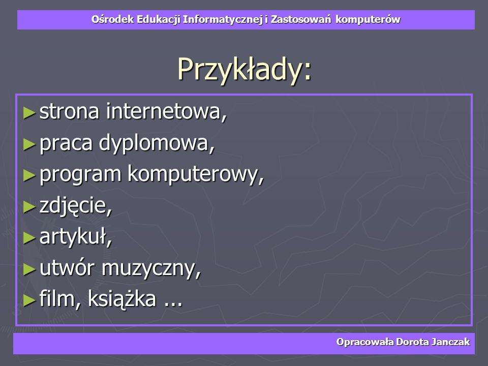 Ośrodek Edukacji Informatycznej i Zastosowań komputerów Opracowała Dorota Janczak Przykłady: strona internetowa, strona internetowa, praca dyplomowa,