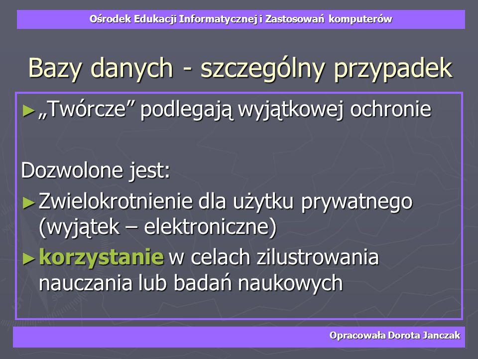 Ośrodek Edukacji Informatycznej i Zastosowań komputerów Opracowała Dorota Janczak Bazy danych - szczególny przypadek Twórcze podlegają wyjątkowej ochr