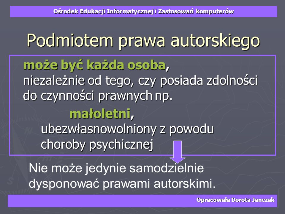 Ośrodek Edukacji Informatycznej i Zastosowań komputerów Opracowała Dorota Janczak Podmiotem prawa autorskiego może być każda osoba, niezależnie od teg