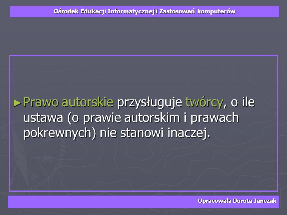 Ośrodek Edukacji Informatycznej i Zastosowań komputerów Opracowała Dorota Janczak Prawo autorskie przysługuje twórcy, o ile ustawa (o prawie autorskim