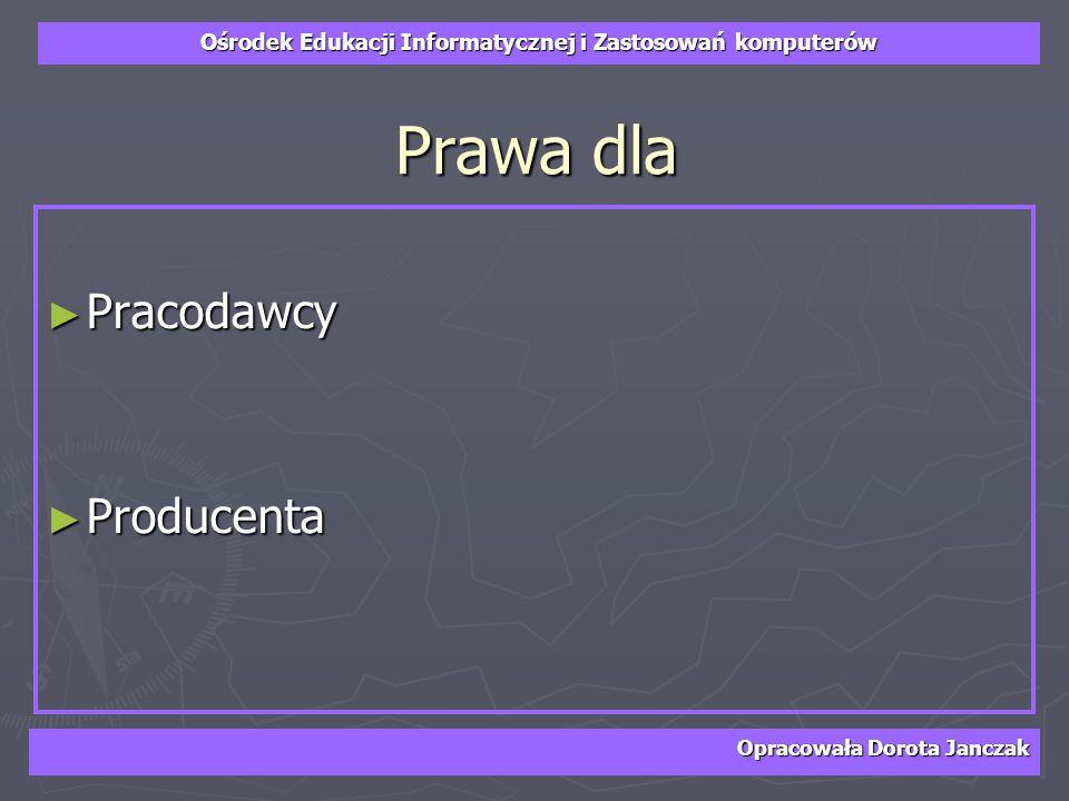 Ośrodek Edukacji Informatycznej i Zastosowań komputerów Opracowała Dorota Janczak Prawa dla Pracodawcy Pracodawcy Producenta Producenta