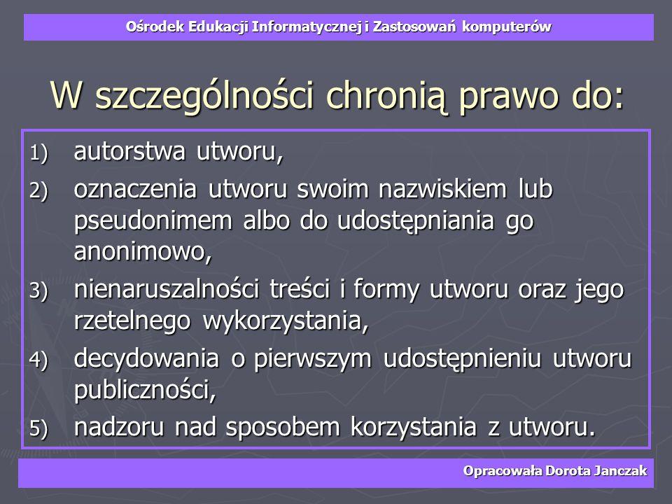 Ośrodek Edukacji Informatycznej i Zastosowań komputerów Opracowała Dorota Janczak W szczególności chronią prawo do: 1) autorstwa utworu, 2) oznaczenia