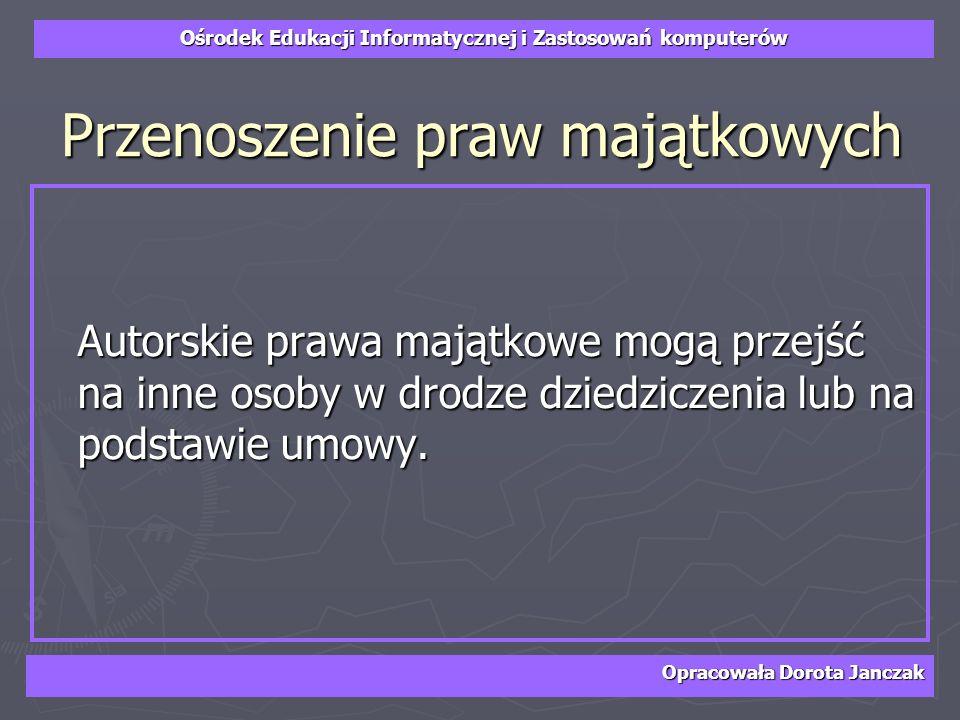 Ośrodek Edukacji Informatycznej i Zastosowań komputerów Opracowała Dorota Janczak Przenoszenie praw majątkowych Autorskie prawa majątkowe mogą przejść