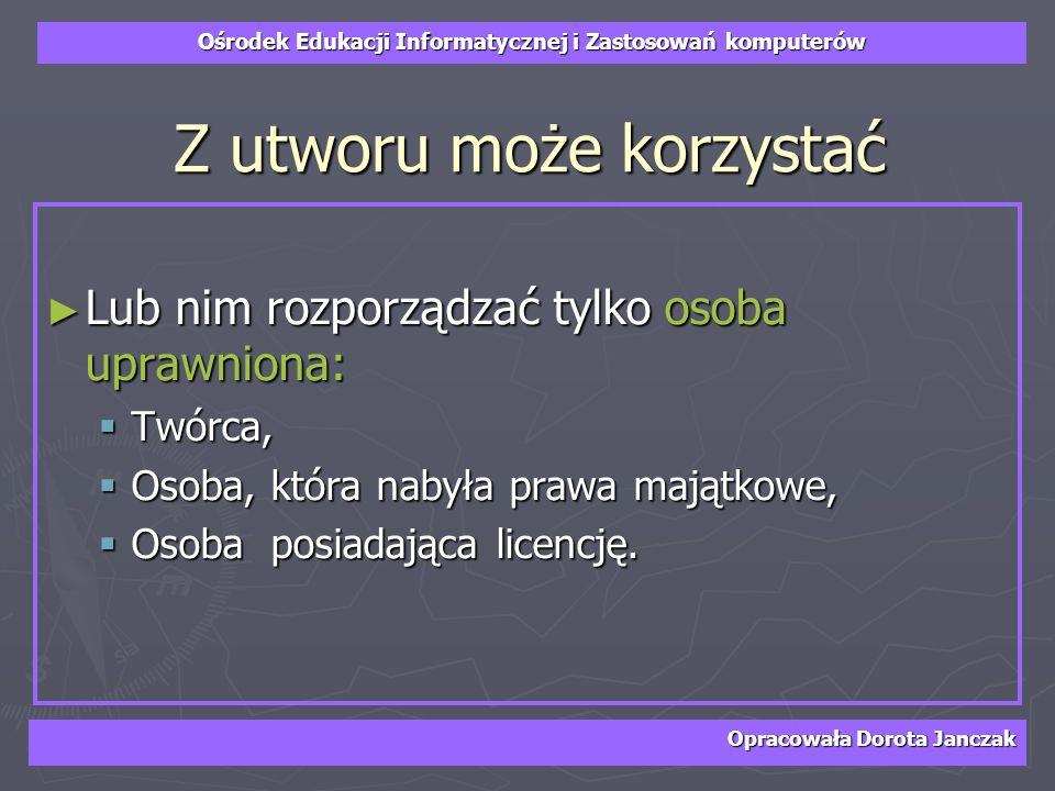 Ośrodek Edukacji Informatycznej i Zastosowań komputerów Opracowała Dorota Janczak Z utworu może korzystać Lub nim rozporządzać tylko osoba uprawniona: