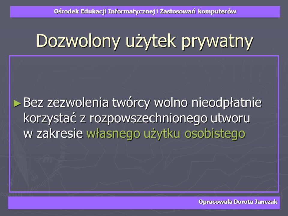 Ośrodek Edukacji Informatycznej i Zastosowań komputerów Opracowała Dorota Janczak Dozwolony użytek prywatny Bez zezwolenia twórcy wolno nieodpłatnie k