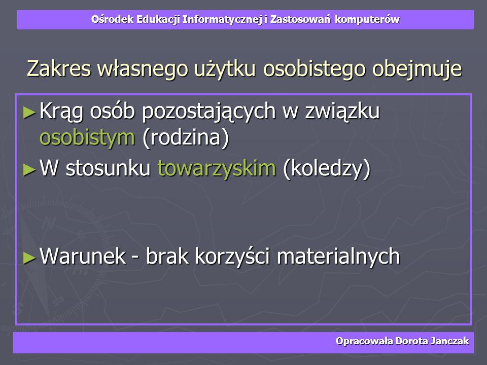 Ośrodek Edukacji Informatycznej i Zastosowań komputerów Opracowała Dorota Janczak Zakres własnego użytku osobistego obejmuje Krąg osób pozostających w