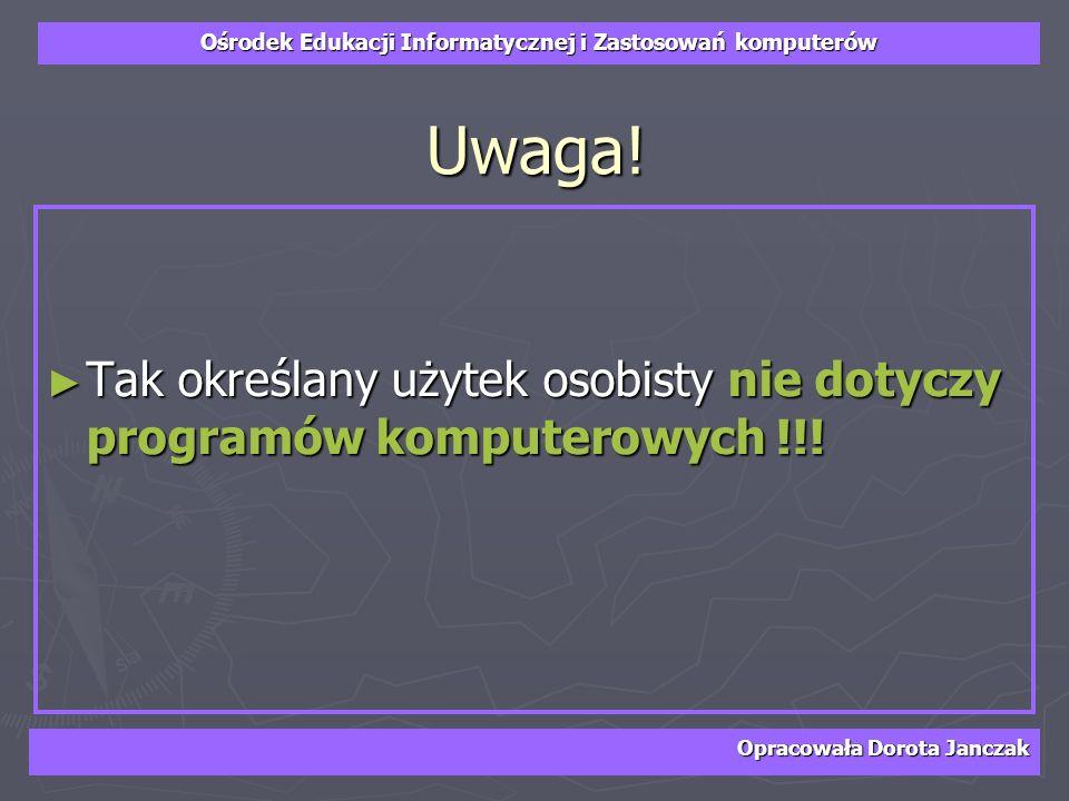 Ośrodek Edukacji Informatycznej i Zastosowań komputerów Opracowała Dorota Janczak Uwaga! Tak określany użytek osobisty nie dotyczy programów komputero
