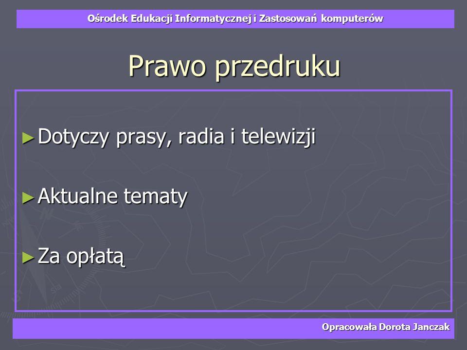 Ośrodek Edukacji Informatycznej i Zastosowań komputerów Opracowała Dorota Janczak Prawo przedruku Dotyczy prasy, radia i telewizji Dotyczy prasy, radi