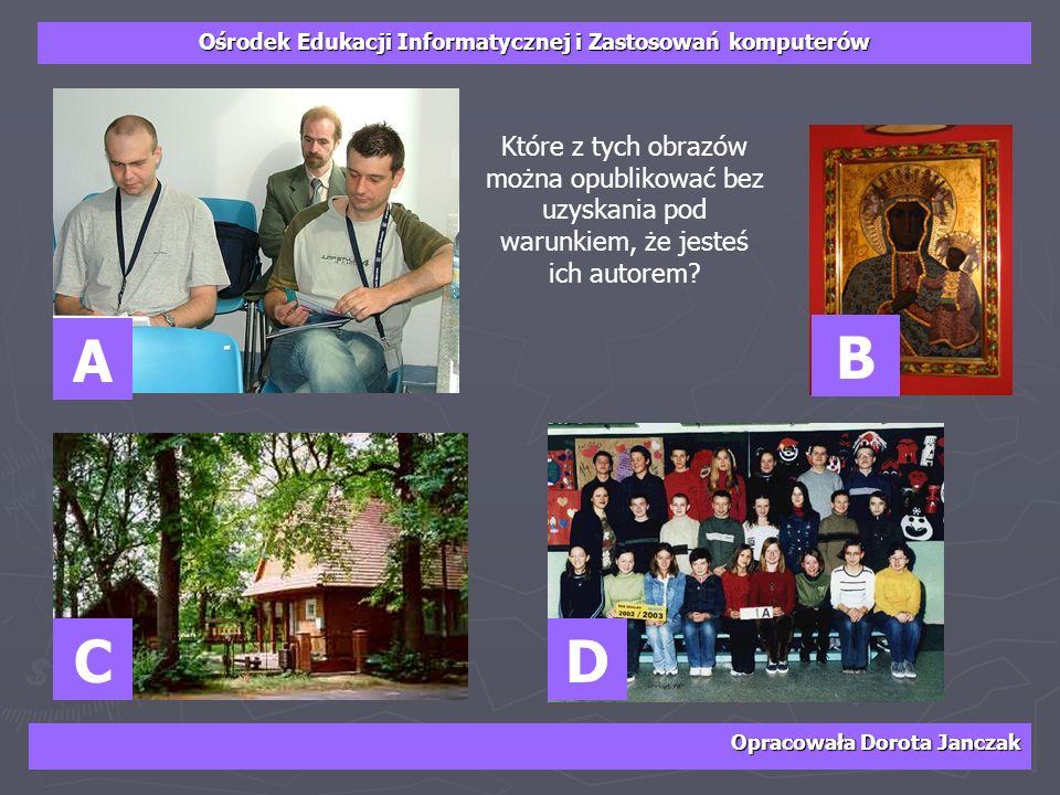 Ośrodek Edukacji Informatycznej i Zastosowań komputerów Opracowała Dorota Janczak A D B C Które z tych obrazów można opublikować bez uzyskania pod war