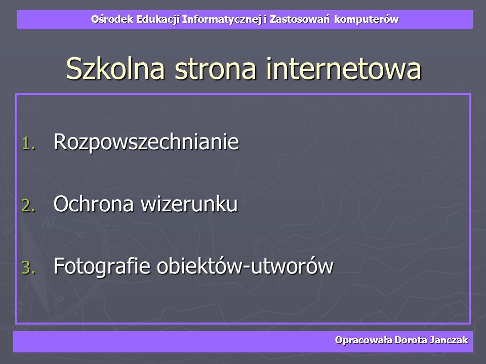 Ośrodek Edukacji Informatycznej i Zastosowań komputerów Opracowała Dorota Janczak Szkolna strona internetowa 1. Rozpowszechnianie 2. Ochrona wizerunku