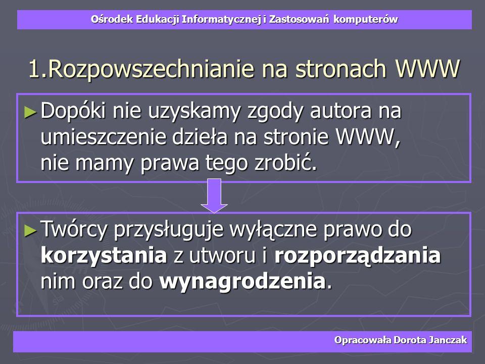 Ośrodek Edukacji Informatycznej i Zastosowań komputerów Opracowała Dorota Janczak 1.Rozpowszechnianie na stronach WWW Dopóki nie uzyskamy zgody autora