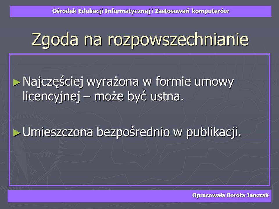 Ośrodek Edukacji Informatycznej i Zastosowań komputerów Opracowała Dorota Janczak Zgoda na rozpowszechnianie Najczęściej wyrażona w formie umowy licen