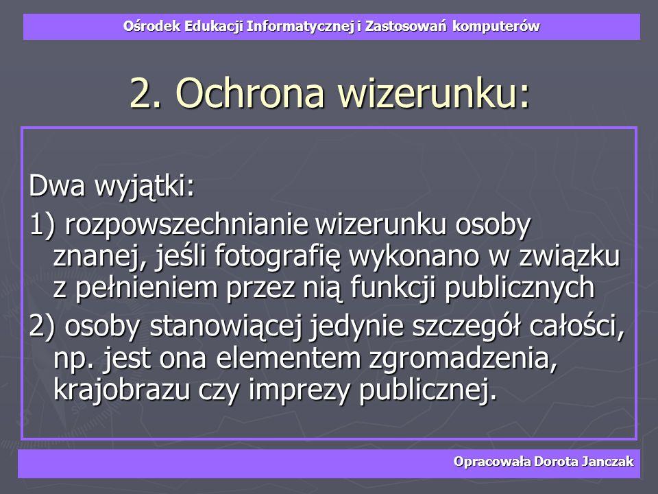 Ośrodek Edukacji Informatycznej i Zastosowań komputerów Opracowała Dorota Janczak 2. Ochrona wizerunku: Dwa wyjątki: 1) rozpowszechnianie wizerunku os