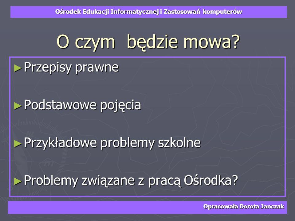 Ośrodek Edukacji Informatycznej i Zastosowań komputerów Opracowała Dorota Janczak O czym będzie mowa? Przepisy prawne Przepisy prawne Podstawowe pojęc