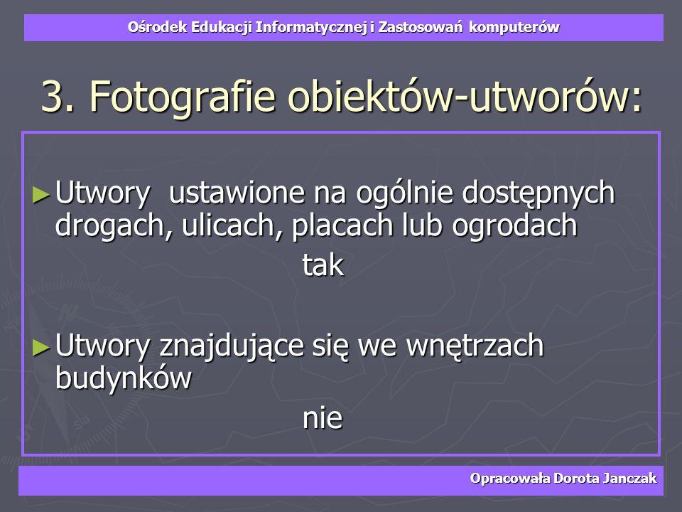 Ośrodek Edukacji Informatycznej i Zastosowań komputerów Opracowała Dorota Janczak 3. Fotografie obiektów-utworów: Utwory ustawione na ogólnie dostępny