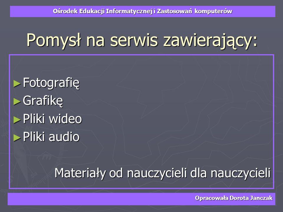 Ośrodek Edukacji Informatycznej i Zastosowań komputerów Opracowała Dorota Janczak Pomysł na serwis zawierający: Fotografię Fotografię Grafikę Grafikę