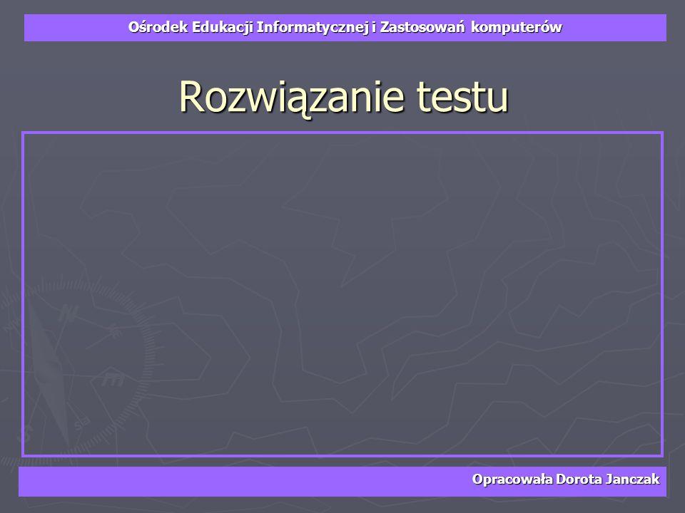 Ośrodek Edukacji Informatycznej i Zastosowań komputerów Opracowała Dorota Janczak Rozwiązanie testu
