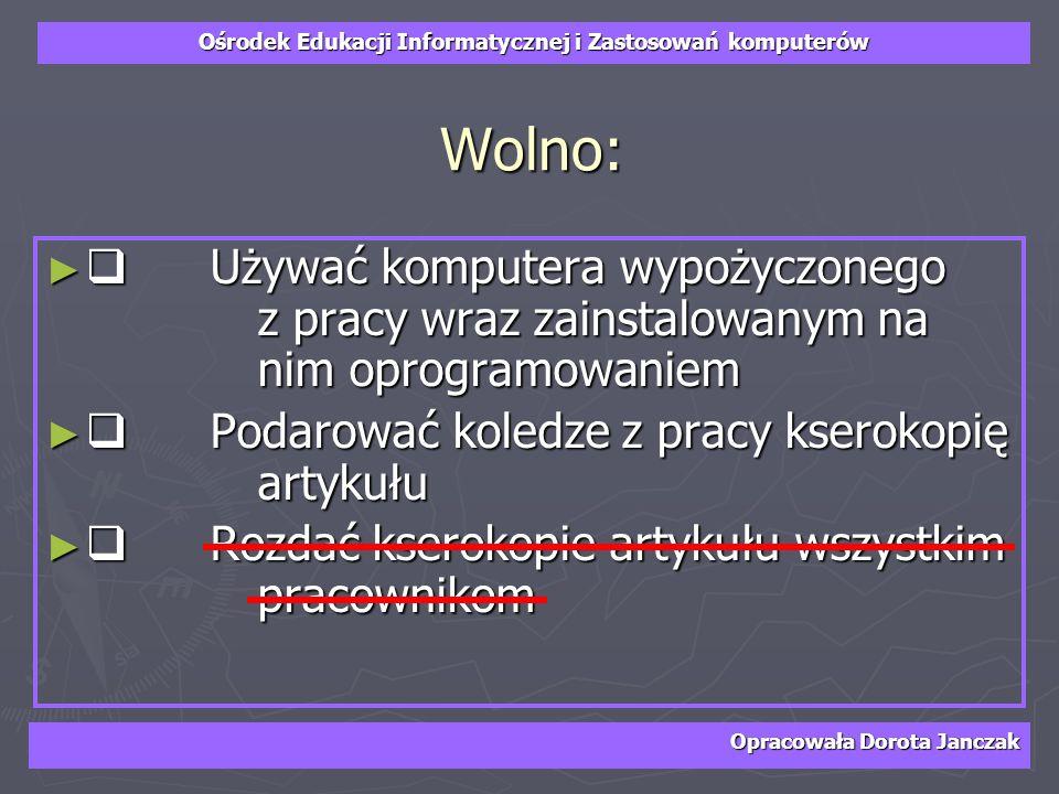 Ośrodek Edukacji Informatycznej i Zastosowań komputerów Opracowała Dorota Janczak Wolno: Używać komputera wypożyczonego z pracy wraz zainstalowanym na