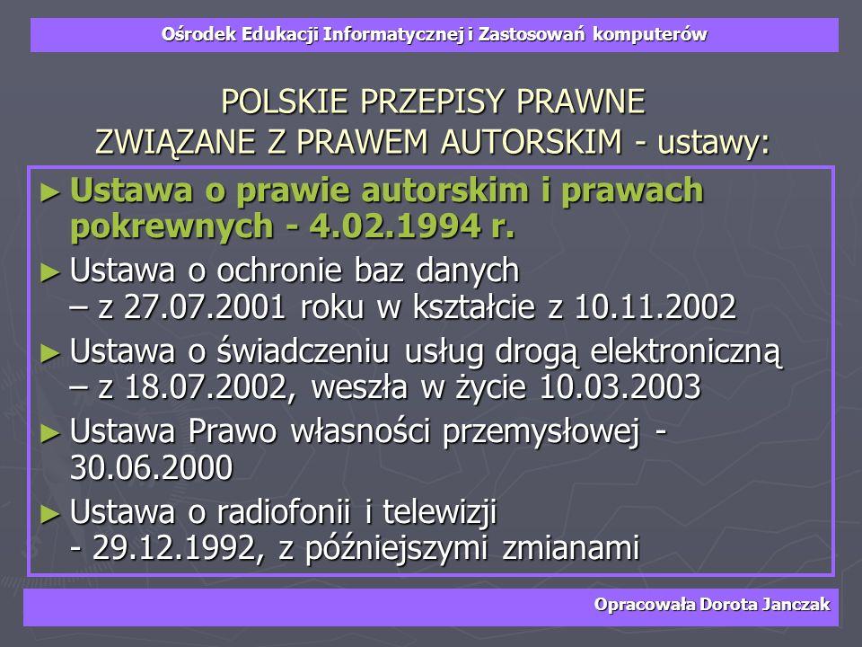 Ośrodek Edukacji Informatycznej i Zastosowań komputerów Opracowała Dorota Janczak POLSKIE PRZEPISY PRAWNE ZWIĄZANE Z PRAWEM AUTORSKIM - ustawy: Ustawa