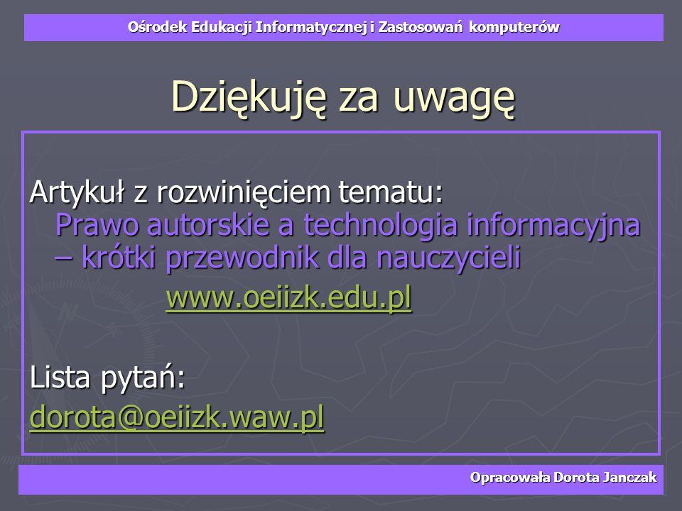 Ośrodek Edukacji Informatycznej i Zastosowań komputerów Opracowała Dorota Janczak Dziękuję za uwagę Artykuł z rozwinięciem tematu: Prawo autorskie a t