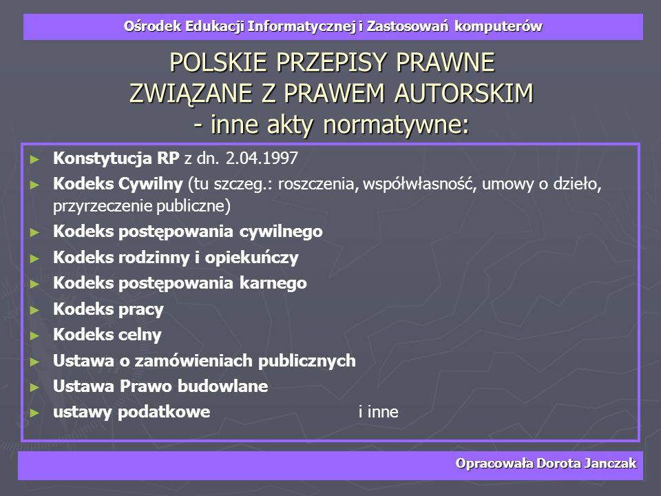 Ośrodek Edukacji Informatycznej i Zastosowań komputerów Opracowała Dorota Janczak POLSKIE PRZEPISY PRAWNE ZWIĄZANE Z PRAWEM AUTORSKIM - inne akty norm