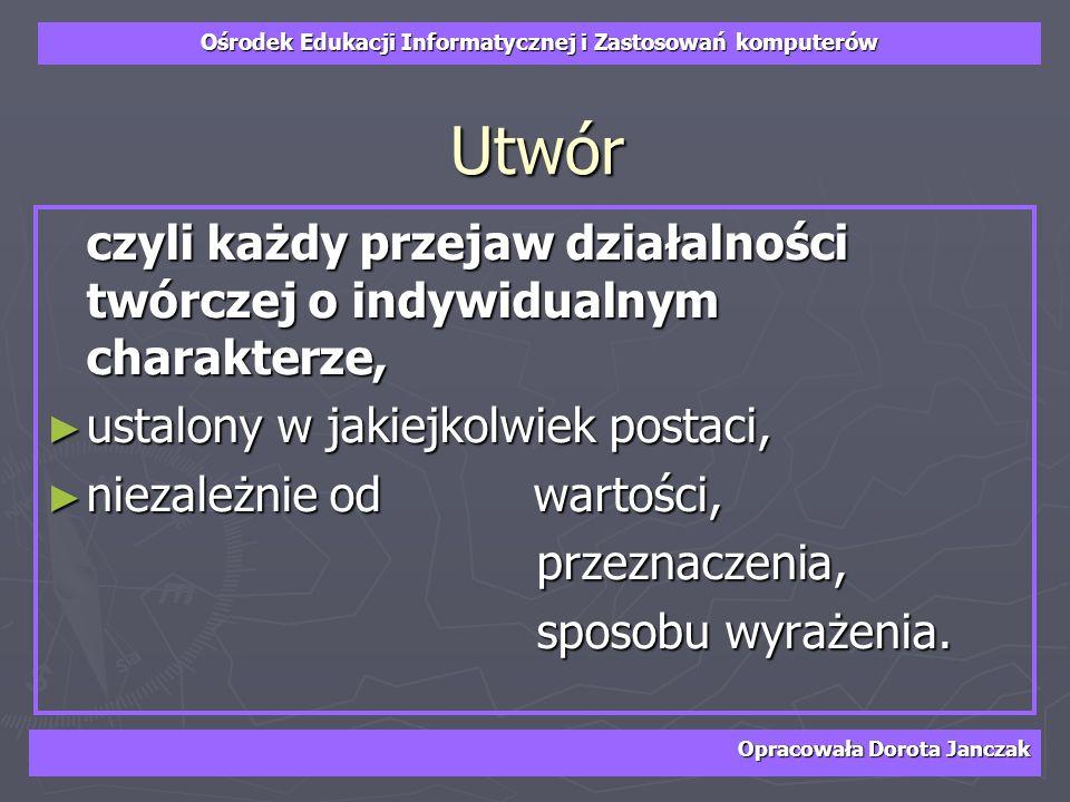 Ośrodek Edukacji Informatycznej i Zastosowań komputerów Opracowała Dorota Janczak Utwór czyli każdy przejaw działalności twórczej o indywidualnym char