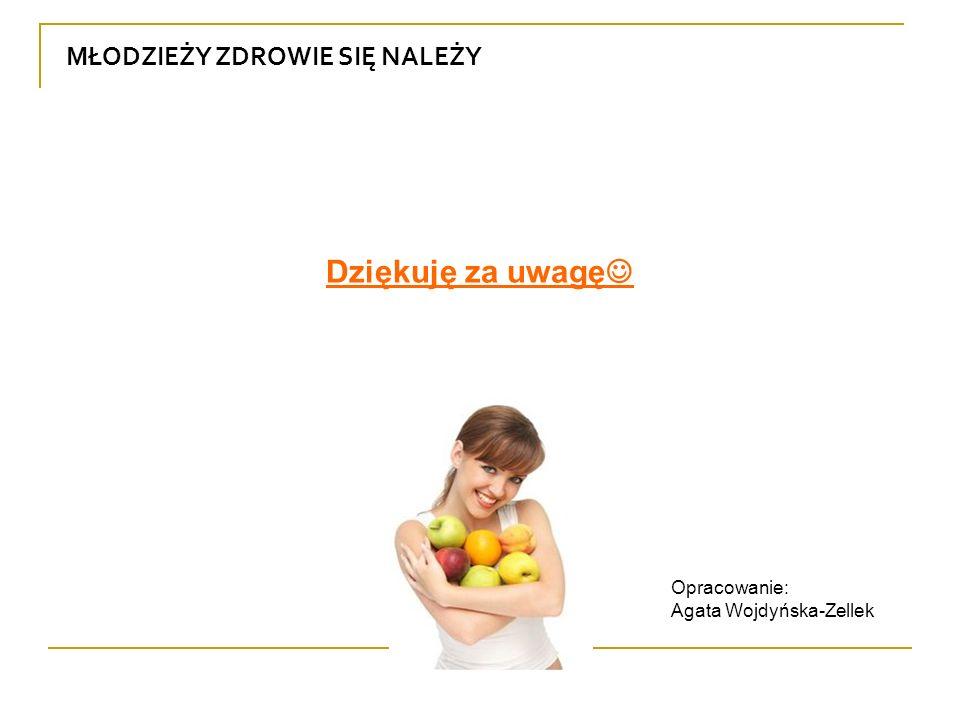 MŁODZIEŻY ZDROWIE SIĘ NALEŻY Dziękuję za uwagę Opracowanie: Agata Wojdyńska-Zellek