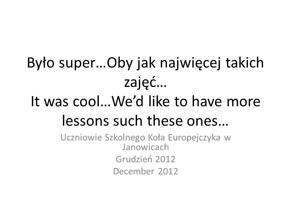 Było super…Oby jak najwięcej takich zajęć… It was cool…Wed like to have more lessons such these ones… Uczniowie Szkolnego Koła Europejczyka w Janowicach Grudzień 2012 December 2012