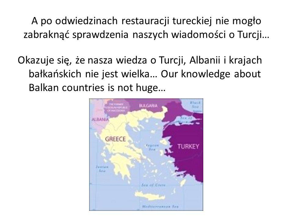 A po odwiedzinach restauracji tureckiej nie mogło zabraknąć sprawdzenia naszych wiadomości o Turcji… Okazuje się, że nasza wiedza o Turcji, Albanii i krajach bałkańskich nie jest wielka… Our knowledge about Balkan countries is not huge…