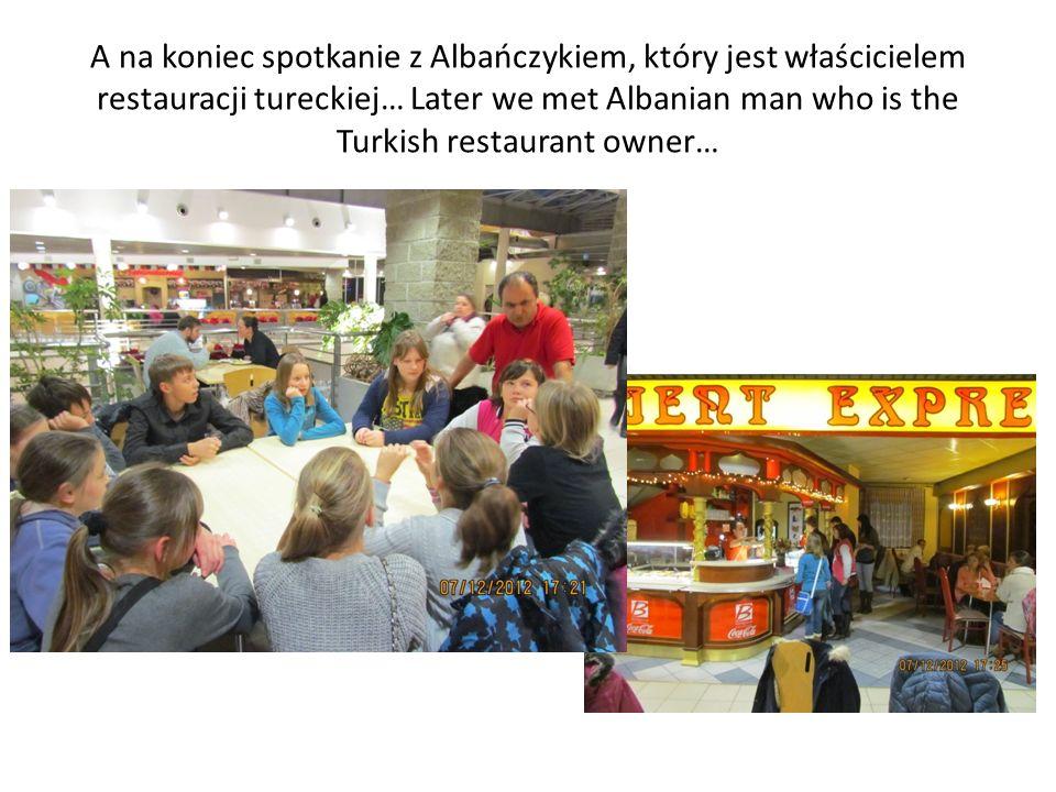 A na koniec spotkanie z Albańczykiem, który jest właścicielem restauracji tureckiej… Later we met Albanian man who is the Turkish restaurant owner…