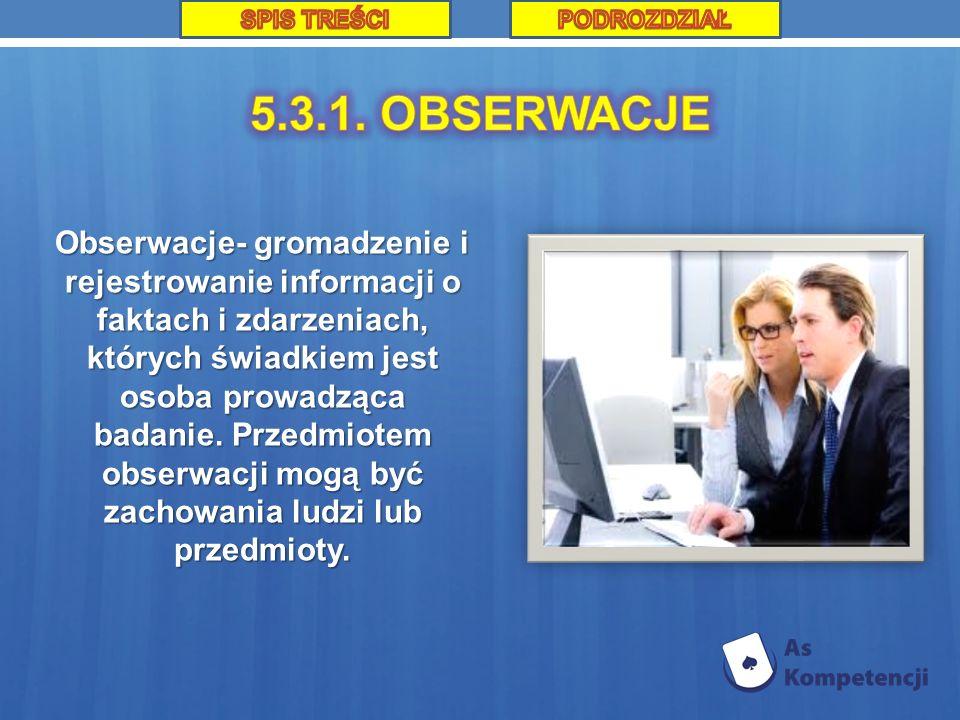 Obserwacje- gromadzenie i rejestrowanie informacji o faktach i zdarzeniach, których świadkiem jest osoba prowadząca badanie. Przedmiotem obserwacji mo