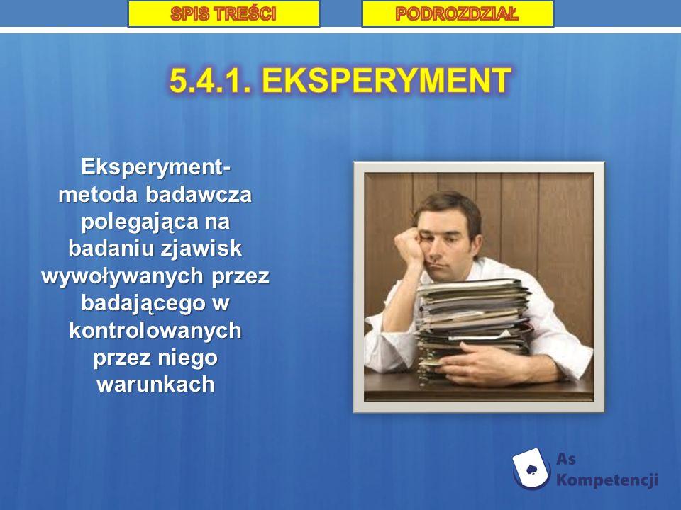 Eksperyment- metoda badawcza polegająca na badaniu zjawisk wywoływanych przez badającego w kontrolowanych przez niego warunkach