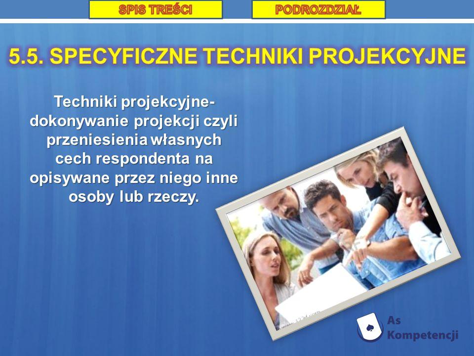 Techniki projekcyjne- dokonywanie projekcji czyli przeniesienia własnych cech respondenta na opisywane przez niego inne osoby lub rzeczy.
