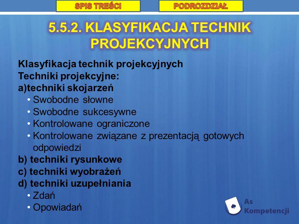 Klasyfikacja technik projekcyjnych Techniki projekcyjne: a)techniki skojarzeń Swobodne słowne Swobodne sukcesywne Kontrolowane ograniczone Kontrolowane związane z prezentacją gotowych odpowiedzi b) techniki rysunkowe c) techniki wyobrażeń d) techniki uzupełniania Zdań Opowiadań