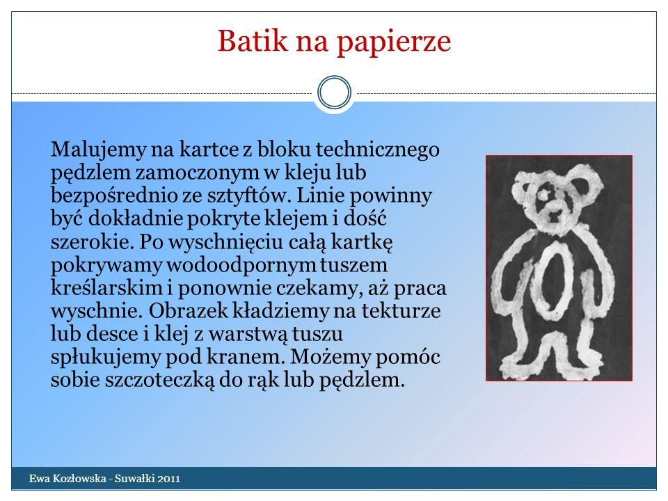 Batik na papierze Ewa Kozłowska - Suwałki 2011 Malujemy na kartce z bloku technicznego pędzlem zamoczonym w kleju lub bezpośrednio ze sztyftów. Linie