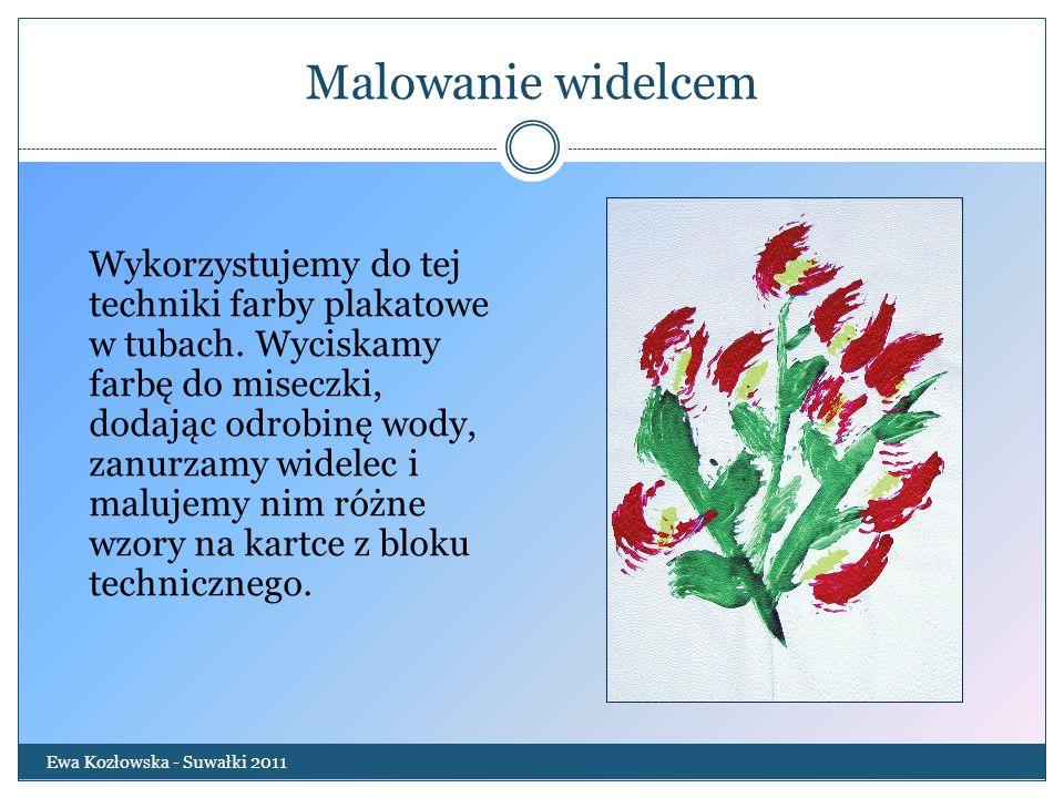 Malowanie widelcem Ewa Kozłowska - Suwałki 2011 Wykorzystujemy do tej techniki farby plakatowe w tubach. Wyciskamy farbę do miseczki, dodając odrobinę