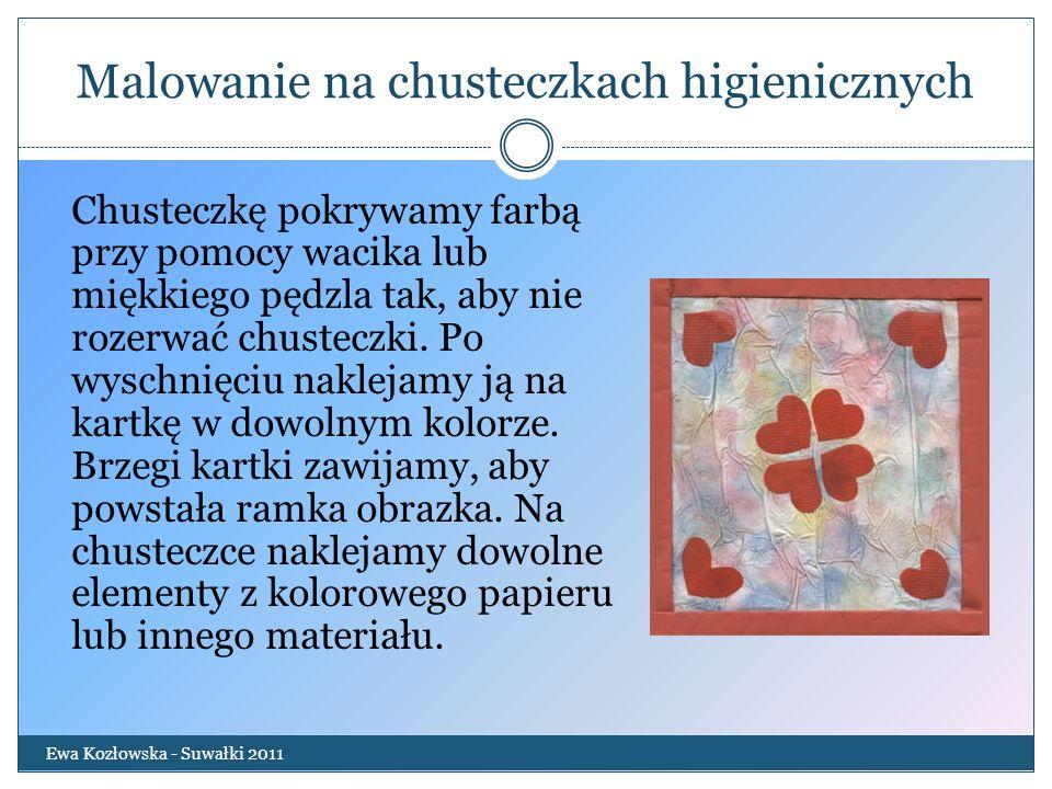 Malowanie na chusteczkach higienicznych Ewa Kozłowska - Suwałki 2011 Chusteczkę pokrywamy farbą przy pomocy wacika lub miękkiego pędzla tak, aby nie r